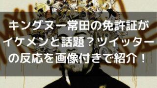 キングヌー常田の免許証がイケメンと話題?ツイッターの反応を画像付きで紹介!