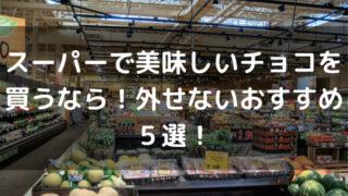 スーパーで美味しいチョコを買うなら!外せないおすすめ5選!